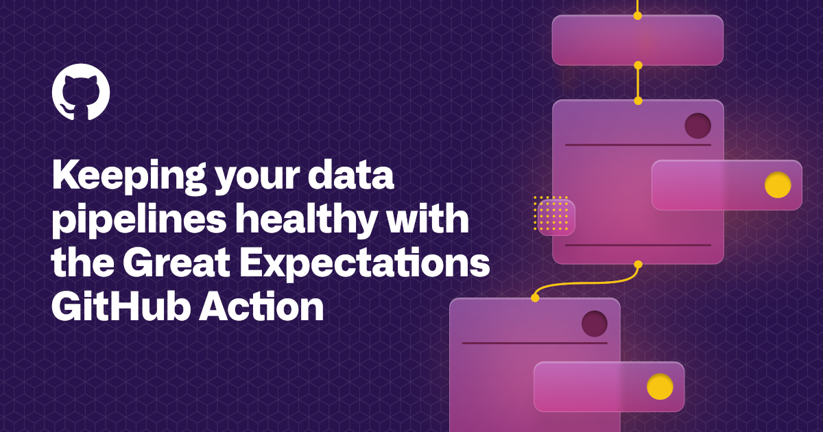 Keeping your data pipelines healthy with the Great Expectations GitHub Action - The GitHub Blog