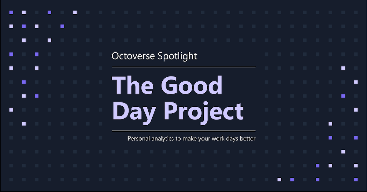 Octoverse Spotlight 2021: The Good Day Project—Personal analytics to make your work days better | The GitHub Blog