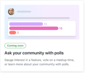 Feature card that reads: Coming soon! Ask your community with polls. Gauge interest in a feature, vote on a meetup time, or learn more about your community with polls.